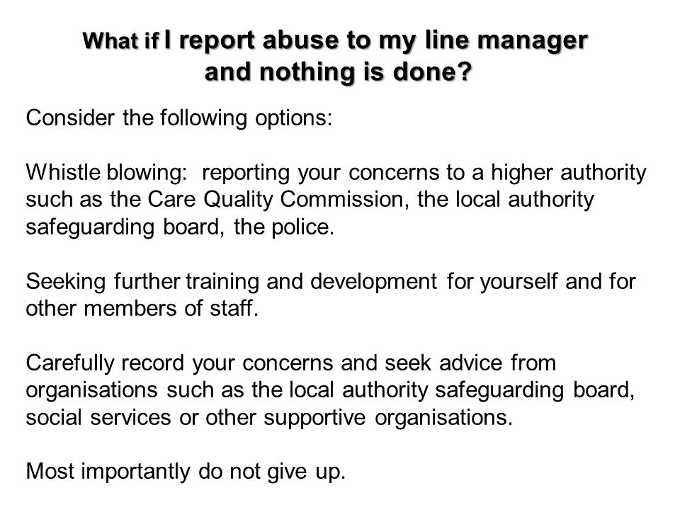 What if I report abuse to my line manager and nothing is done? and nothing is done? Consider the following options: Whistle blowing: reporting your co