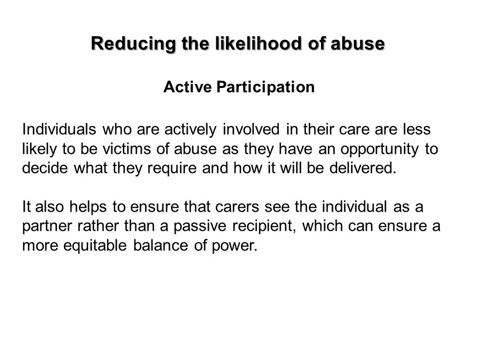 Reducing the likelihood of abuse Active Participation Individuals who are actively involved in their care are less likely to be victims of abuse as th