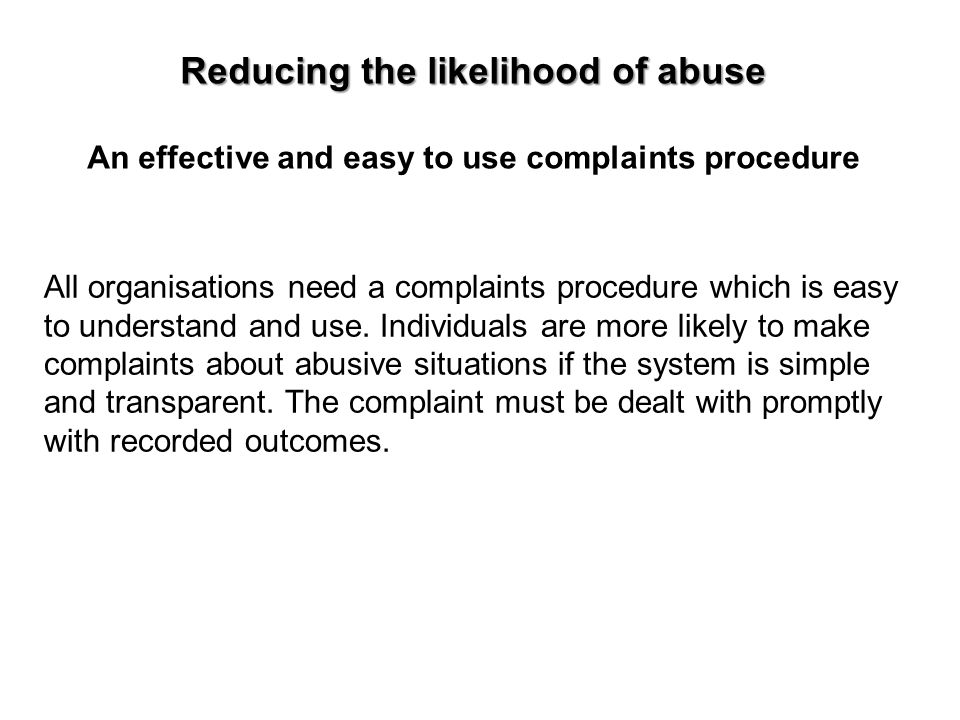 Reducing the likelihood of abuse An effective and easy to use complaints procedure All organisations need a complaints procedure which is easy to unde
