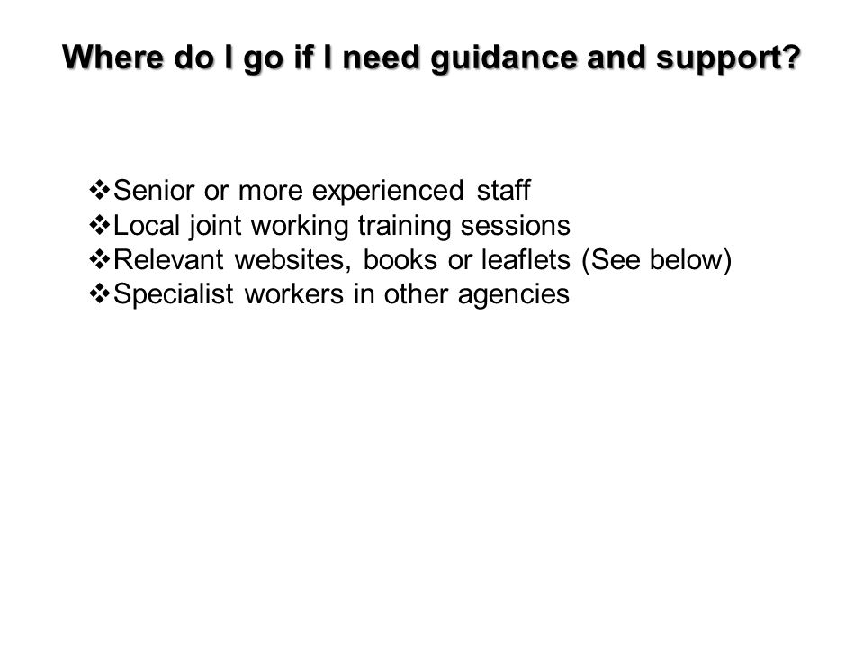  Senior or more experienced staff  Local joint working training sessions  Relevant websites, books or leaflets (See below)  Specialist workers in