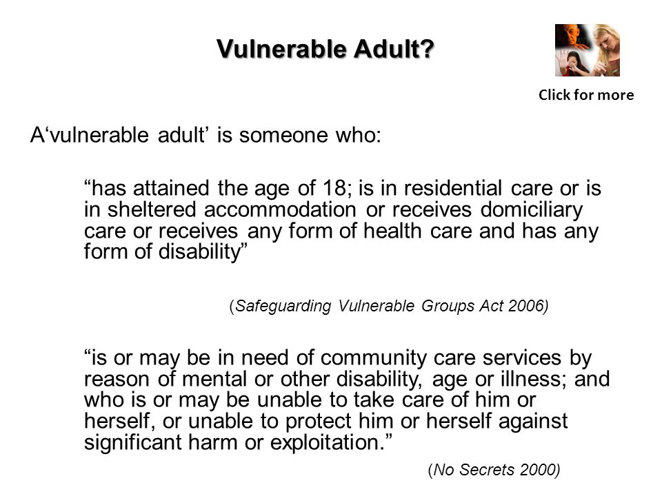 """A'vulnerable adult' is someone who: """"has attained the age of 18; is in residential care or is in sheltered accommodation or receives domiciliary care"""