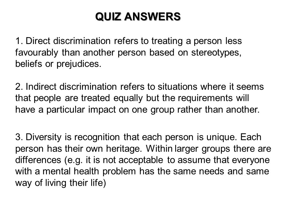 1. Direct discrimination refers to treating a person less favourably than another person based on stereotypes, beliefs or prejudices. 2. Indirect disc