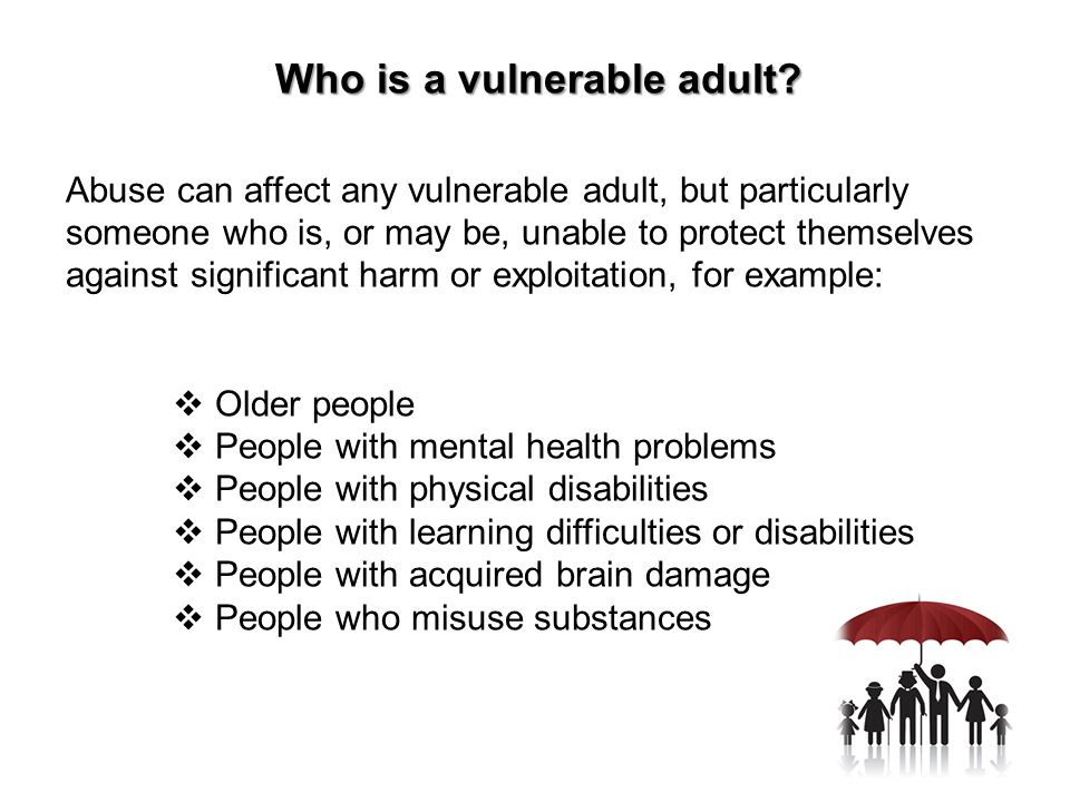 Who is a vulnerable adult? Abuse can affect any vulnerable adult, but particularly someone who is, or may be, unable to protect themselves against sig