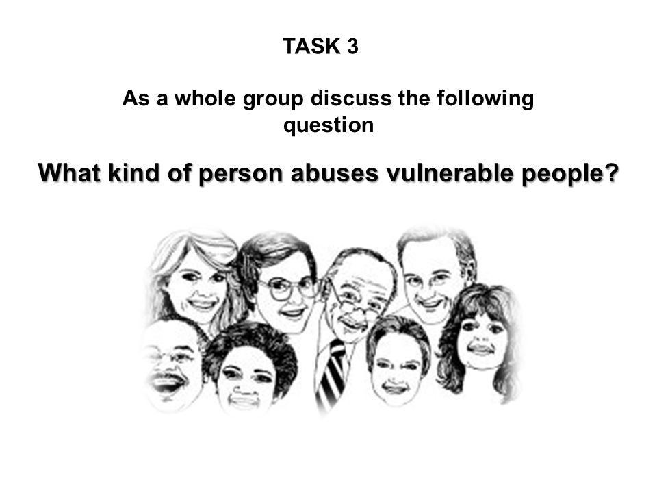 What kind of person abuses vulnerable people? As a whole group discuss the following question TASK 3