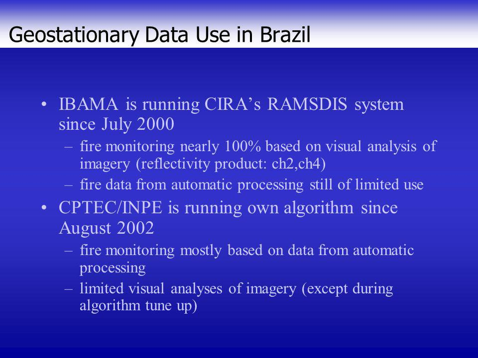 IBAMA's July 2000 – Implementation of CIRA's RAMSDIS system based on GOES-8 data & McIDAS OS/2 Warp Cloud Masking Potential Fires Tb 4 >= 2ºC Night: Tb 2 > 17ºC 123 4X5 678 Day: Tb 2 > 41ºC Statistics Sunglint Model Persistence GOES Fire Detection Algorithm (S o ZA-S a ZA >15 o ) +/- 5 o lat Day: (B i -B x )/B x >=0.25) Night: (B i -B x )/B x >=0.10) 6 out of 8 For visualization only