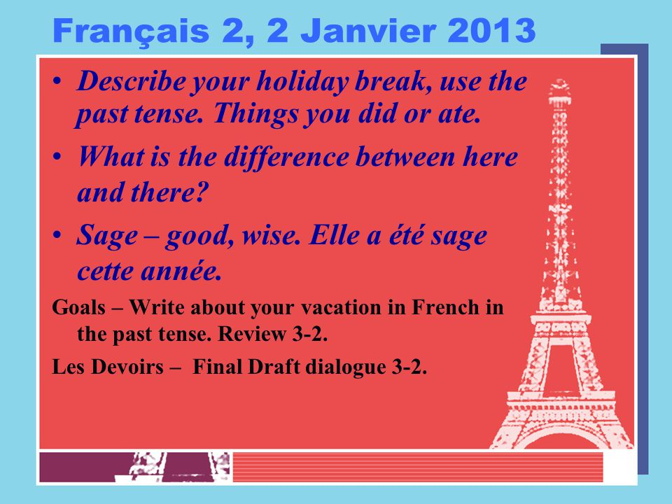 Français 2, 2 Janvier 2013 Describe your holiday break, use the past tense. Things you did or ate. What is the difference between here and there? Sage