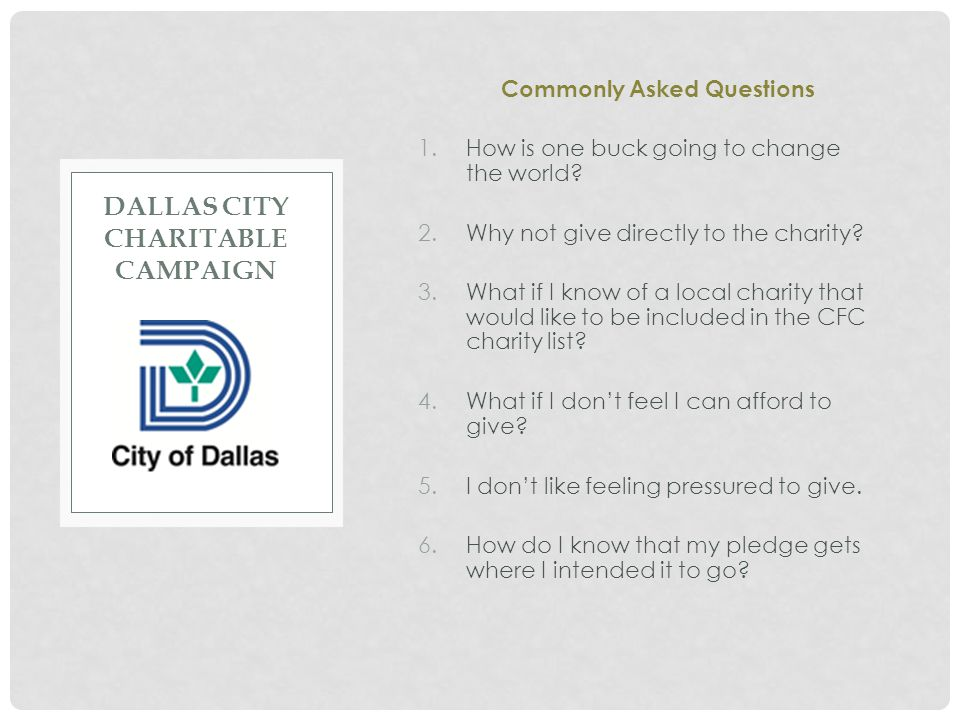 DALLAS CITY CHARITABLE CAMPAIGN Commonly Asked Questions 1.How is one buck going to change the world? 2.Why not give directly to the charity? 3.What i