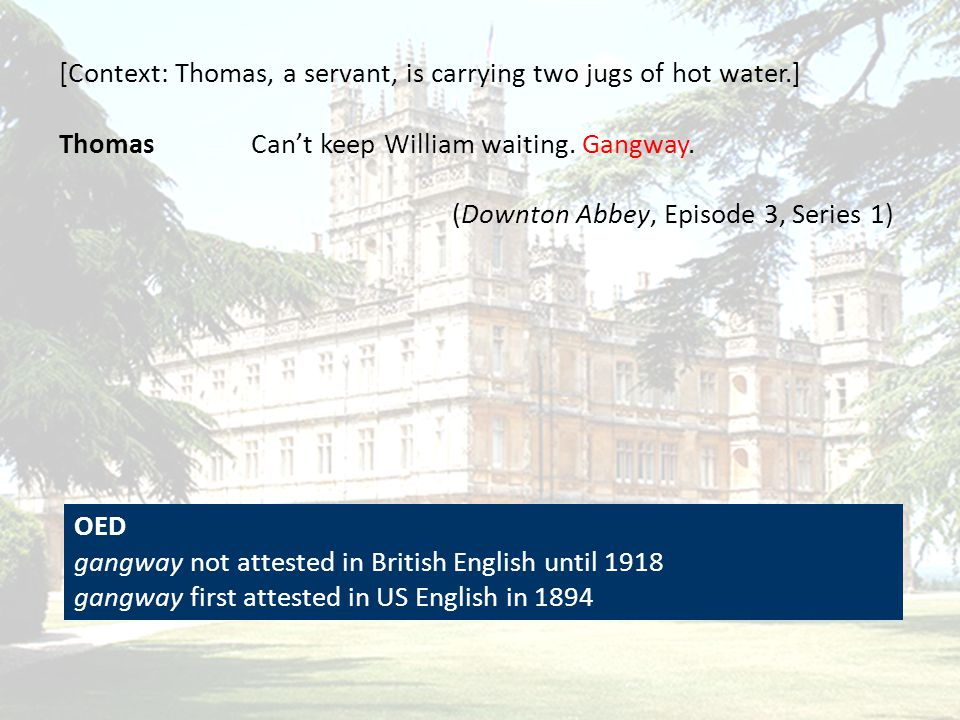 [Context: Thomas, a servant, is carrying two jugs of hot water.] ThomasCan't keep William waiting. Gangway. (Downton Abbey, Episode 3, Series 1) OED g