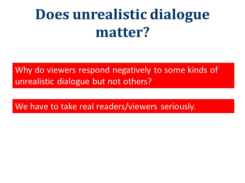 Does unrealistic dialogue matter? Why do viewers respond negatively to some kinds of unrealistic dialogue but not others? We have to take real readers