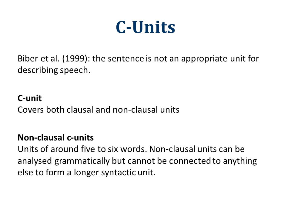 C-Units Biber et al. (1999): the sentence is not an appropriate unit for describing speech. C-unit Covers both clausal and non-clausal units Non-claus