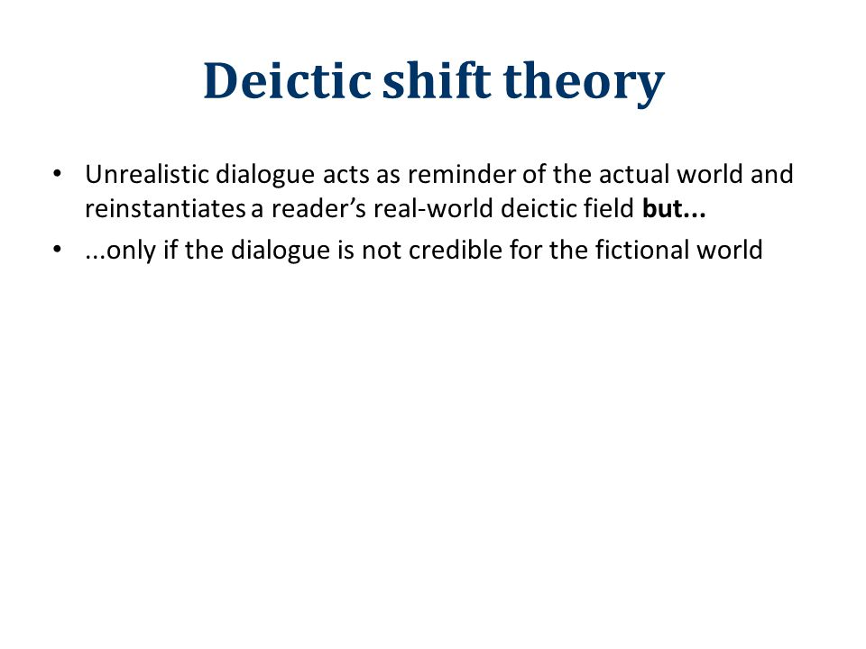 Deictic shift theory Unrealistic dialogue acts as reminder of the actual world and reinstantiates a reader's real-world deictic field but......only if