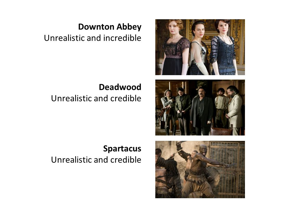 Downton Abbey Unrealistic and incredible Deadwood Unrealistic and credible Spartacus Unrealistic and credible