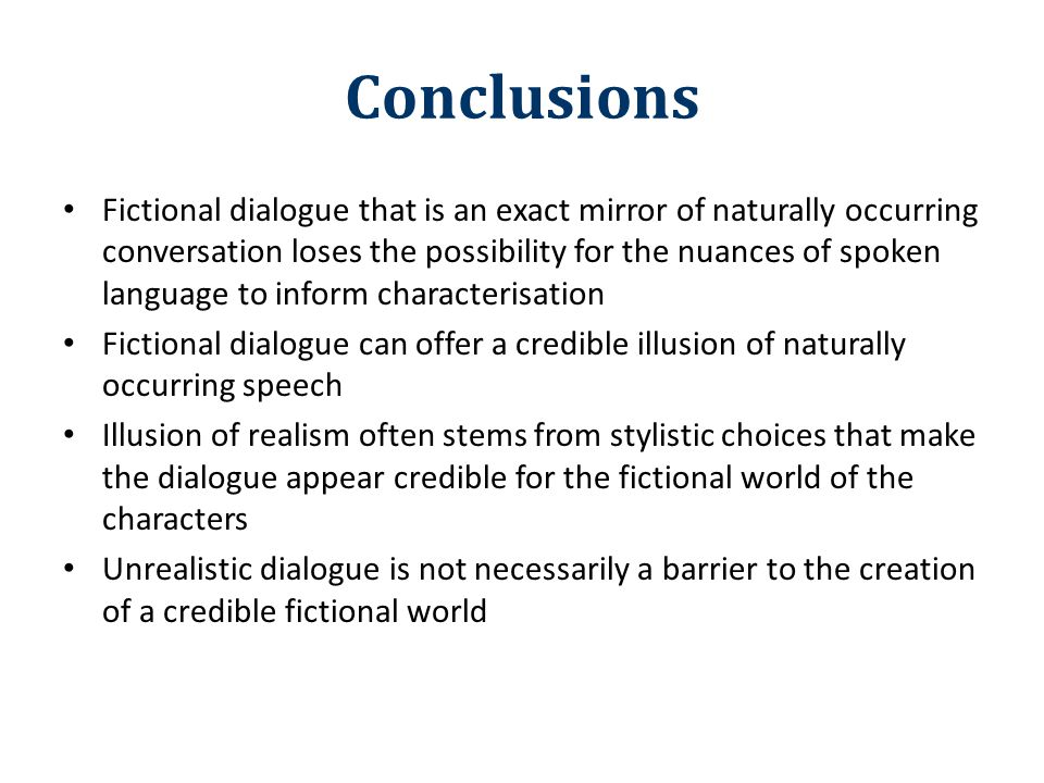 Conclusions Fictional dialogue that is an exact mirror of naturally occurring conversation loses the possibility for the nuances of spoken language to