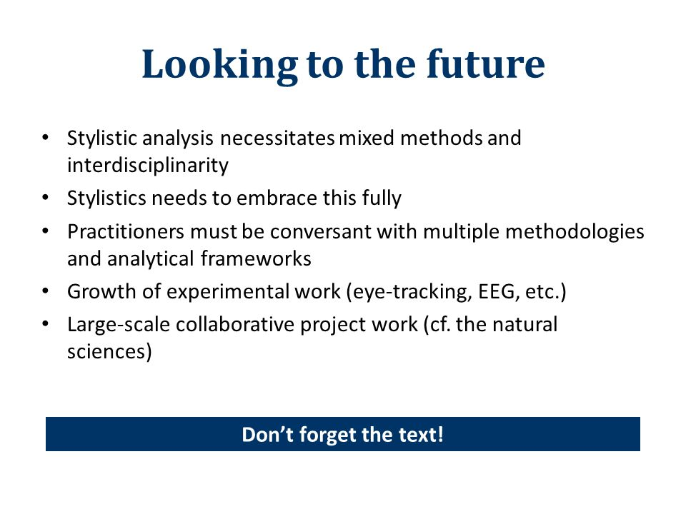 Looking to the future Stylistic analysis necessitates mixed methods and interdisciplinarity Stylistics needs to embrace this fully Practitioners must