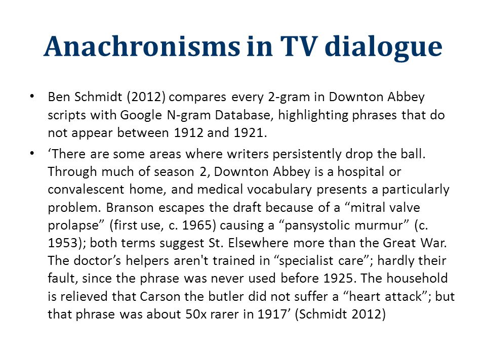 Anachronisms in TV dialogue Ben Schmidt (2012) compares every 2-gram in Downton Abbey scripts with Google N-gram Database, highlighting phrases that d