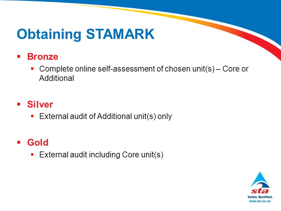 Obtaining STAMARK  Bronze  Complete online self-assessment of chosen unit(s) – Core or Additional  Silver  External audit of Additional unit(s) on