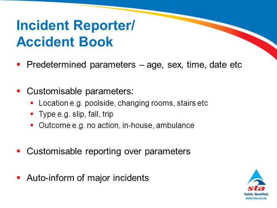 Incident Reporter/ Accident Book  Predetermined parameters – age, sex, time, date etc  Customisable parameters:  Location e.g. poolside, changing r