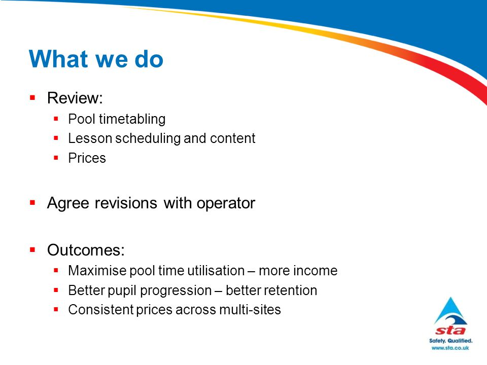 What we do  Review:  Pool timetabling  Lesson scheduling and content  Prices  Agree revisions with operator  Outcomes:  Maximise pool time util