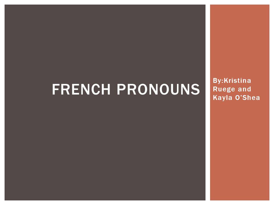 By:Kristina Ruege and Kayla O'Shea FRENCH PRONOUNS