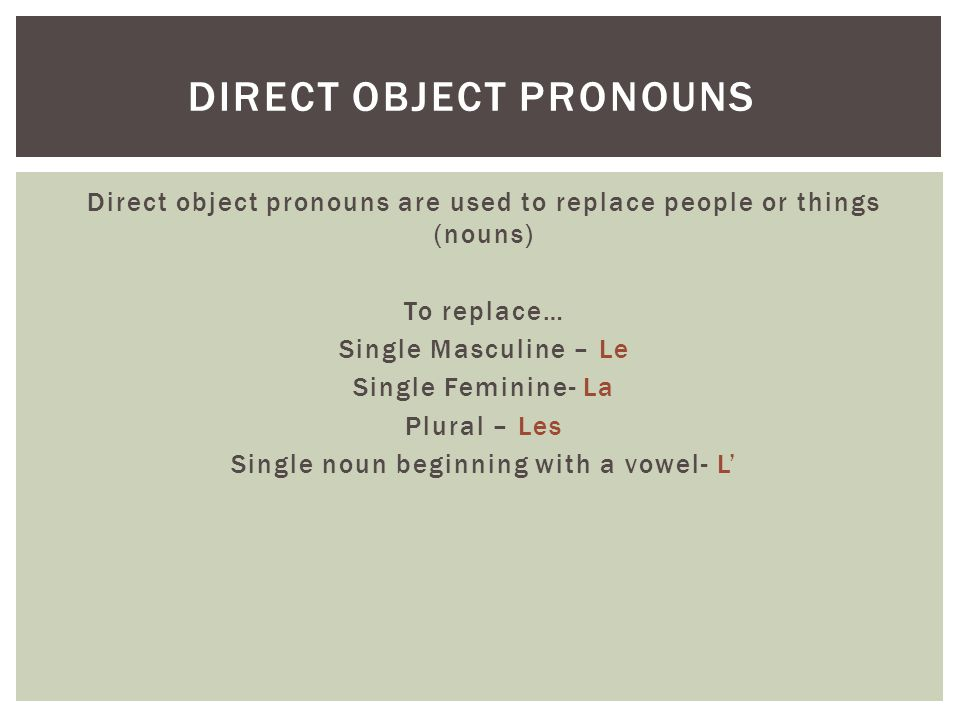 Direct object pronouns are used to replace people or things (nouns) To replace… Single Masculine – Le Single Feminine- La Plural – Les Single noun beginning with a vowel- L' DIRECT OBJECT PRONOUNS