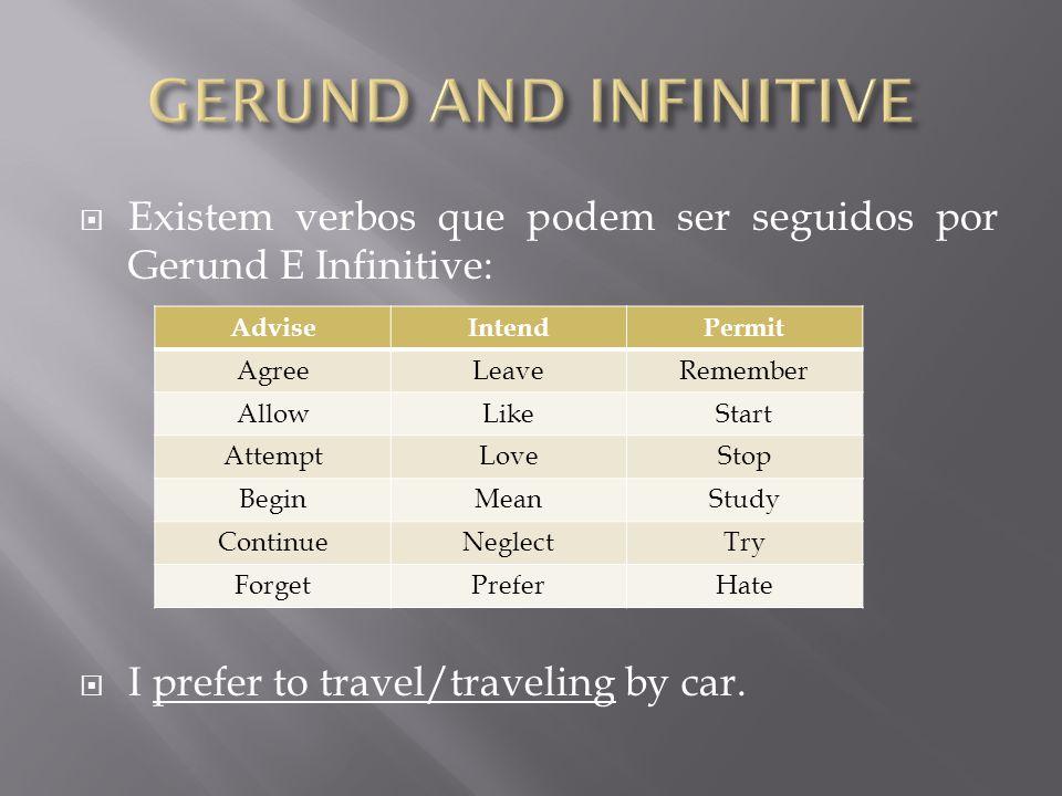  Existem verbos que podem ser seguidos por Gerund E Infinitive:  I prefer to travel/traveling by car.