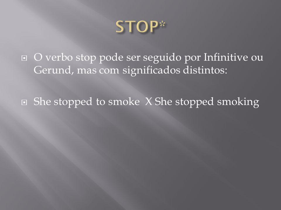  O verbo stop pode ser seguido por Infinitive ou Gerund, mas com significados distintos:  She stopped to smoke X She stopped smoking
