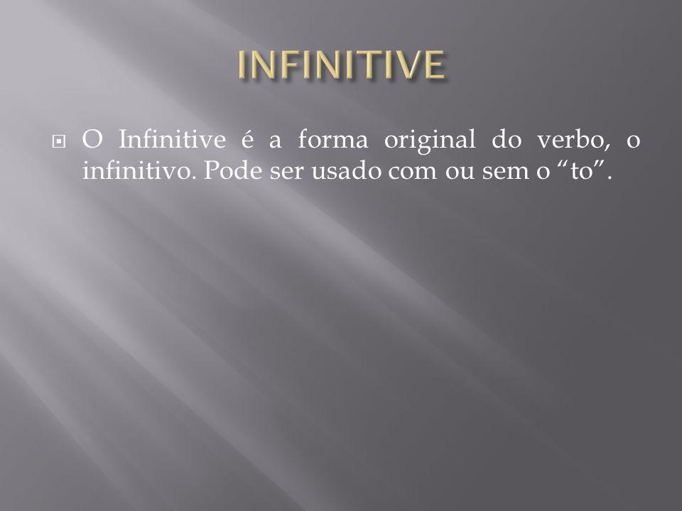  O Infinitive é a forma original do verbo, o infinitivo. Pode ser usado com ou sem o to .