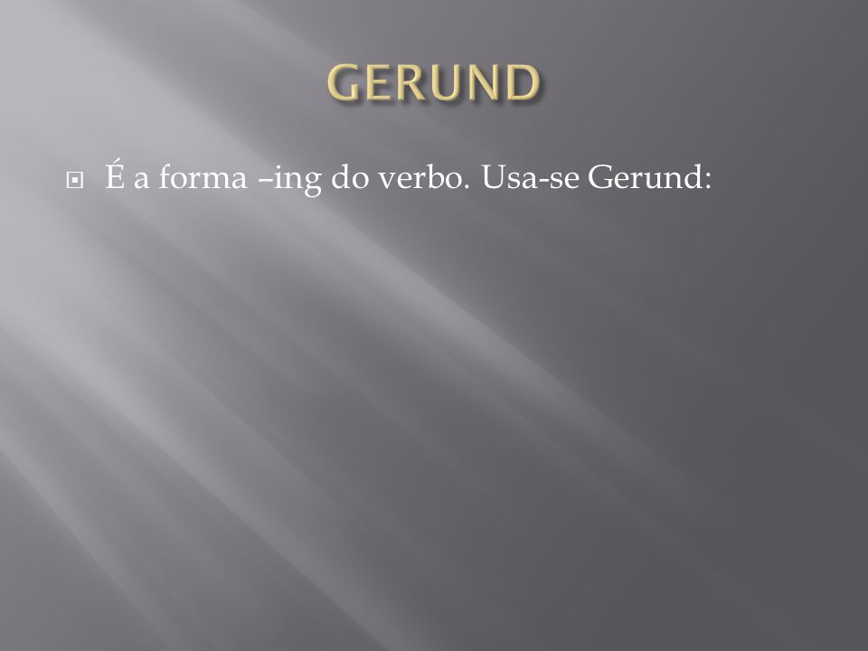  É a forma –ing do verbo. Usa-se Gerund: