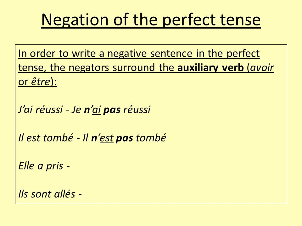 Negation of the perfect tense In order to write a negative sentence in the perfect tense, the negators surround the auxiliary verb (avoir or être): J'ai réussi - Je n'ai pas réussi Il est tombé - Il n'est pas tombé Elle a pris - Ils sont allés -