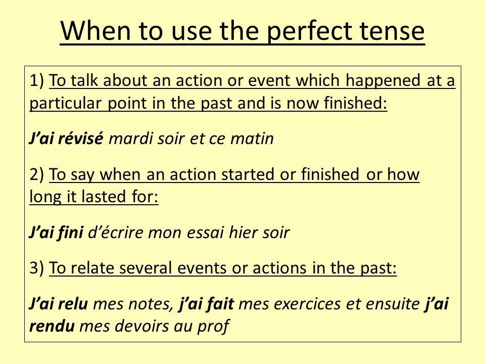 When to use the perfect tense 1) To talk about an action or event which happened at a particular point in the past and is now finished: J'ai révisé mardi soir et ce matin 2) To say when an action started or finished or how long it lasted for: J'ai fini d'écrire mon essai hier soir 3) To relate several events or actions in the past: J'ai relu mes notes, j'ai fait mes exercices et ensuite j'ai rendu mes devoirs au prof