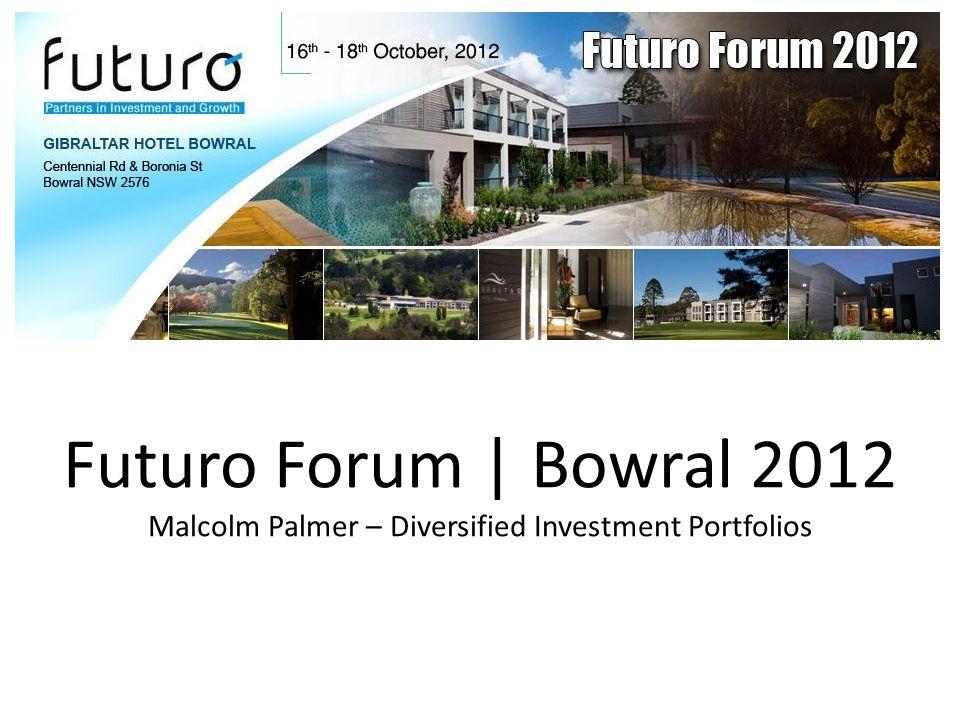 Futuro Forum | Bowral 2012 Malcolm Palmer – Diversified Investment Portfolios