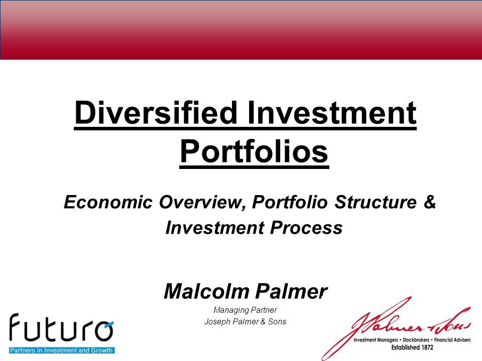Diversified Investment Portfolios Economic Overview, Portfolio Structure & Investment Process Malcolm Palmer Managing Partner Joseph Palmer & Sons