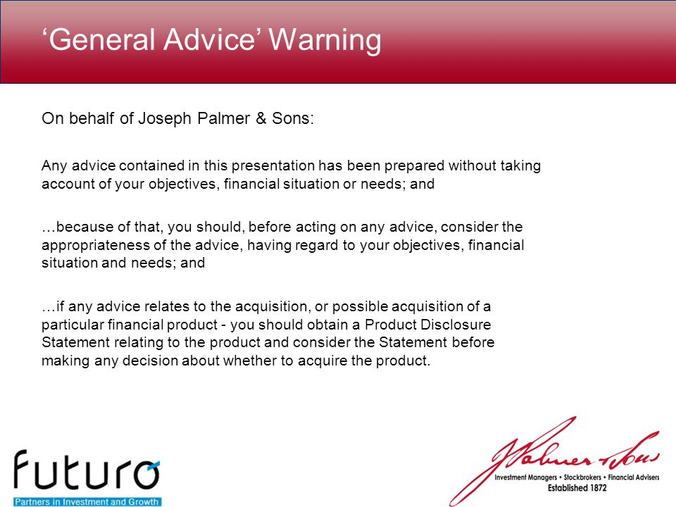 'General Advice' Warning On behalf of Joseph Palmer & Sons: Any advice contained in this presentation has been prepared without taking account of your objectives, financial situation or needs; and …because of that, you should, before acting on any advice, consider the appropriateness of the advice, having regard to your objectives, financial situation and needs; and …if any advice relates to the acquisition, or possible acquisition of a particular financial product - you should obtain a Product Disclosure Statement relating to the product and consider the Statement before making any decision about whether to acquire the product.
