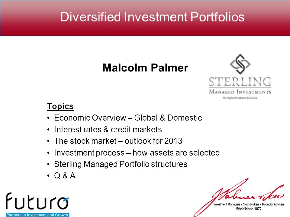 Diversified Investment Portfolios Malcolm Palmer Topics Economic Overview – Global & Domestic Interest rates & credit markets The stock market – outlook for 2013 Investment process – how assets are selected Sterling Managed Portfolio structures Q & A