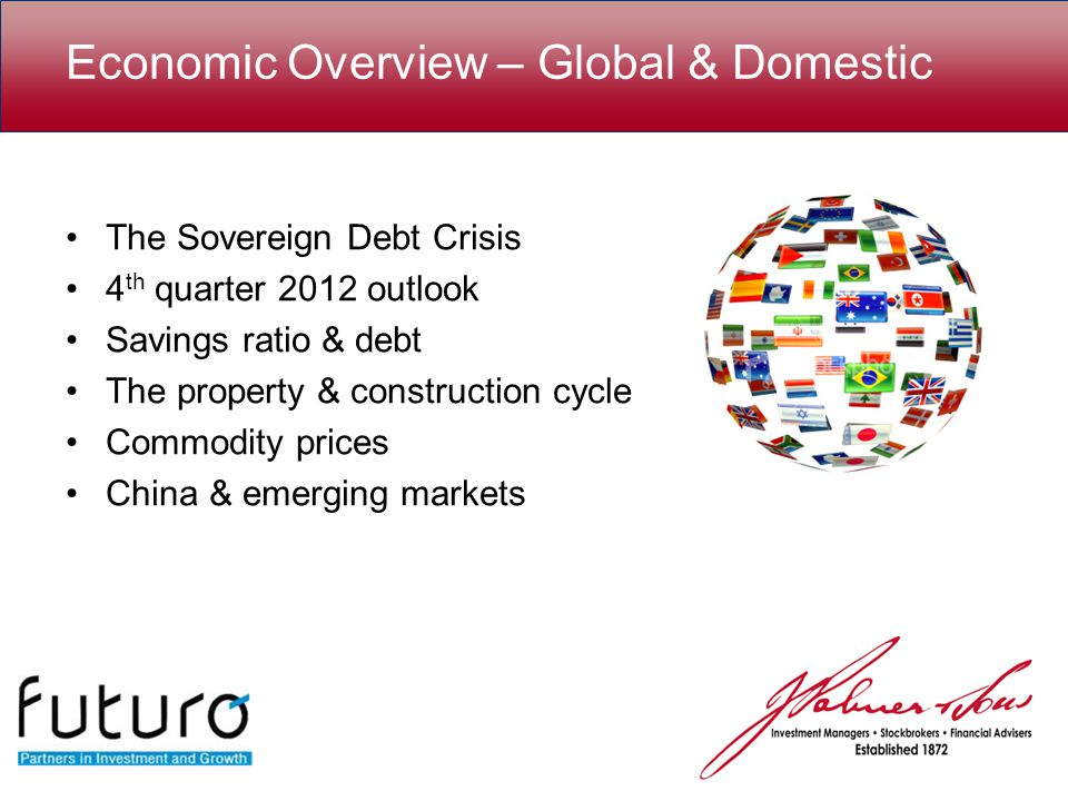 Economic Overview – Global & Domestic The Sovereign Debt Crisis 4 th quarter 2012 outlook Savings ratio & debt The property & construction cycle Commodity prices China & emerging markets