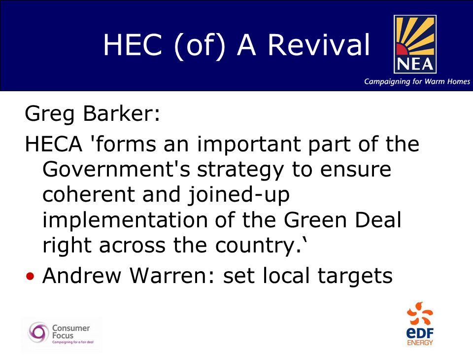 HEC (of) A Revival Greg Barker: HECA forms an important part of the Government s strategy to ensure coherent and joined-up implementation of the Green Deal right across the country.' Andrew Warren: set local targets