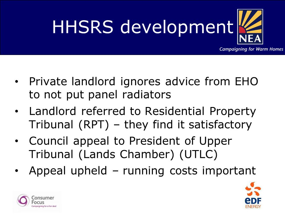 HHSRS development Private landlord ignores advice from EHO to not put panel radiators Landlord referred to Residential Property Tribunal (RPT) – they find it satisfactory Council appeal to President of Upper Tribunal (Lands Chamber) (UTLC) Appeal upheld – running costs important