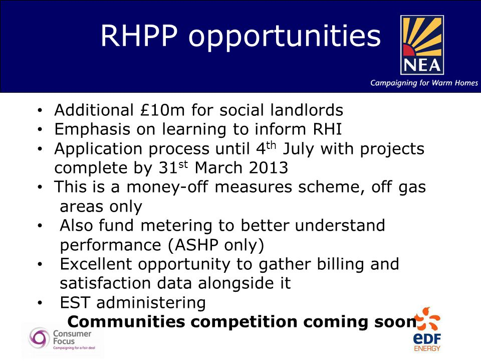 RHPP opportunities Additional £10m for social landlords Emphasis on learning to inform RHI Application process until 4 th July with projects complete by 31 st March 2013 This is a money-off measures scheme, off gas areas only Also fund metering to better understand performance (ASHP only) Excellent opportunity to gather billing and satisfaction data alongside it EST administering Communities competition coming soon