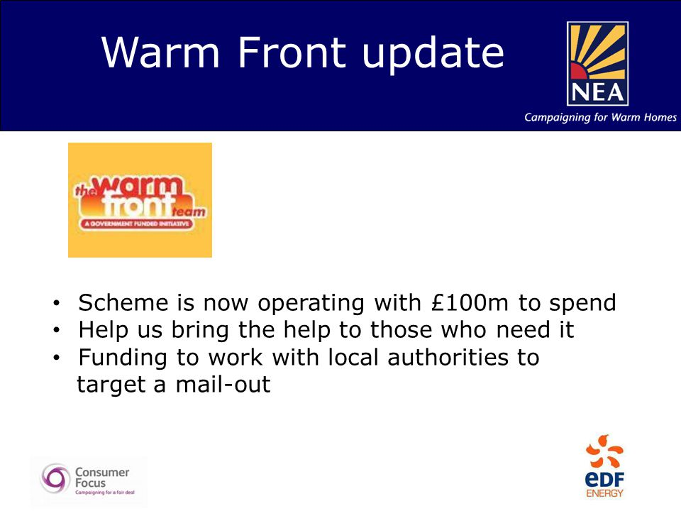 Warm Front update Scheme is now operating with £100m to spend Help us bring the help to those who need it Funding to work with local authorities to target a mail-out