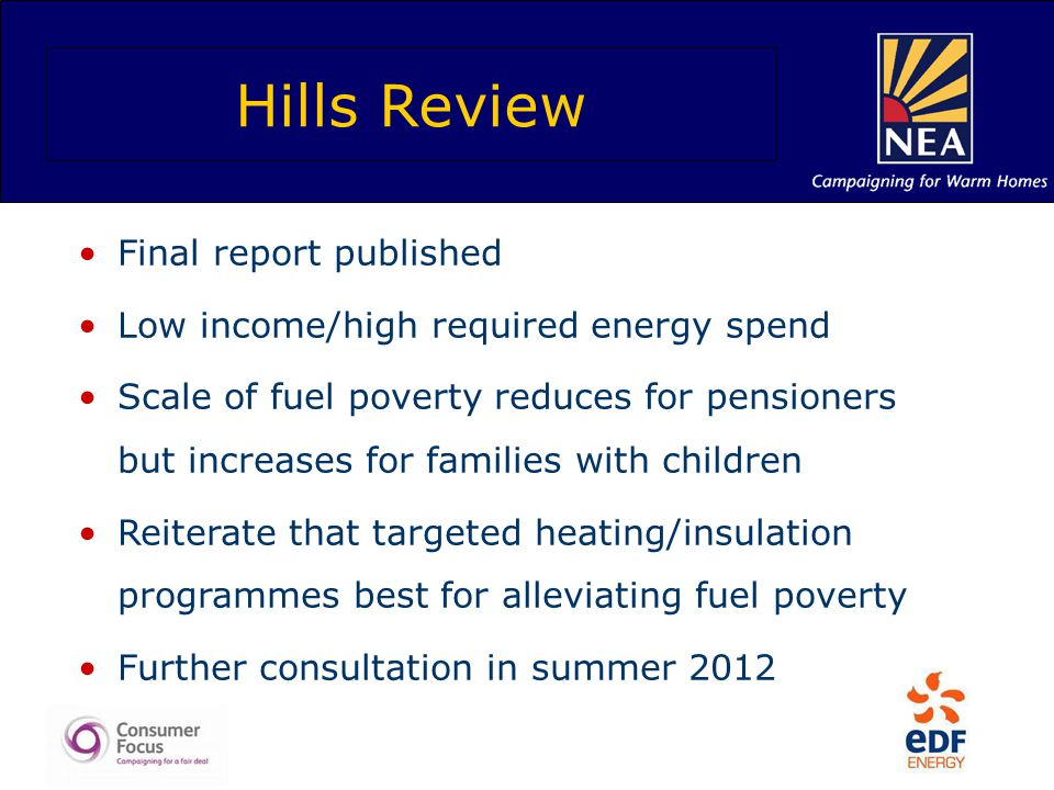 Hills Review Final report published Low income/high required energy spend Scale of fuel poverty reduces for pensioners but increases for families with children Reiterate that targeted heating/insulation programmes best for alleviating fuel poverty Further consultation in summer 2012
