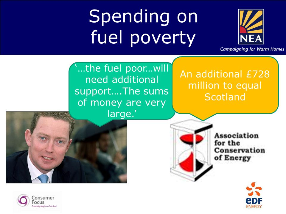 Spending on fuel poverty '…the fuel poor…will need additional support….The sums of money are very large.' An additional £728 million to equal Scotland