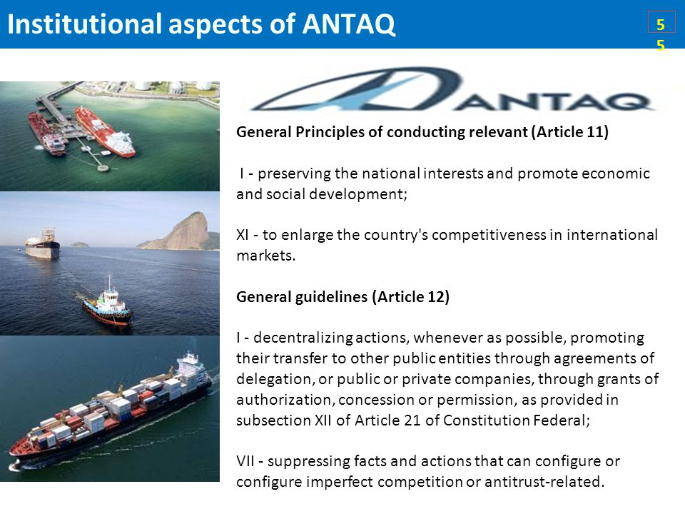 Institutional aspects of ANTAQ5 General Principles of conducting relevant (Article 11) I - preserving the national interests and promote economic and social development; XI - to enlarge the country s competitiveness in international markets.
