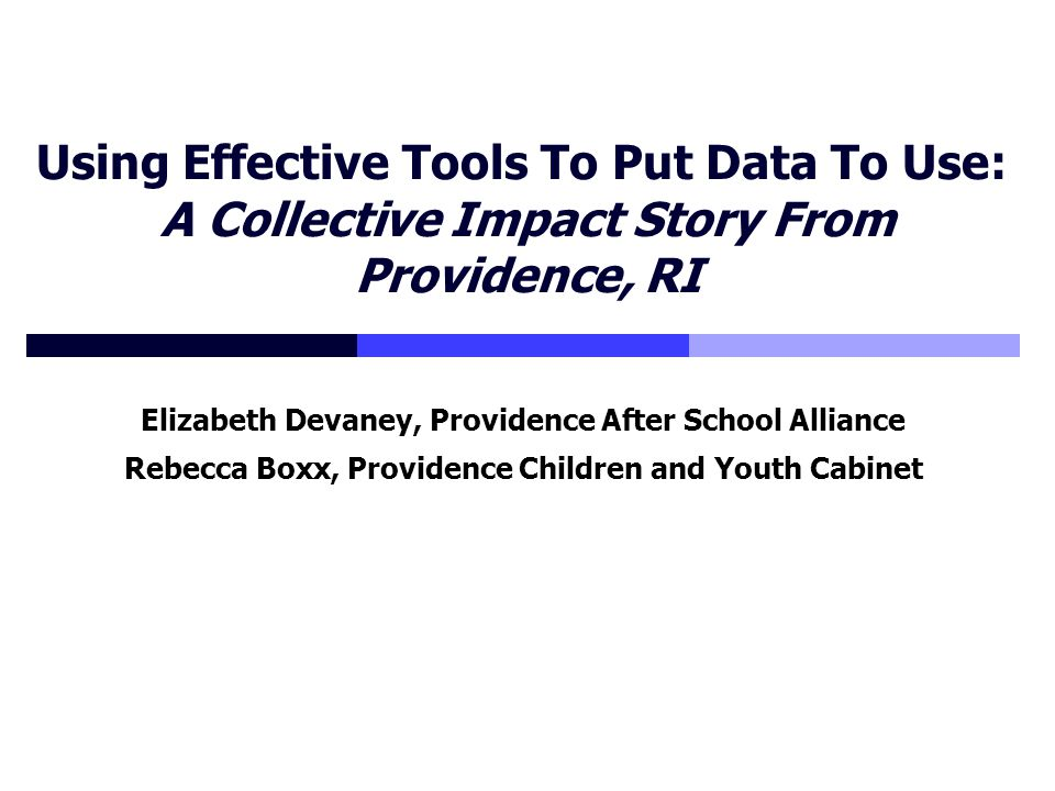 Using Effective Tools To Put Data To Use: A Collective Impact Story From Providence, RI Elizabeth Devaney, Providence After School Alliance Rebecca Boxx, Providence Children and Youth Cabinet