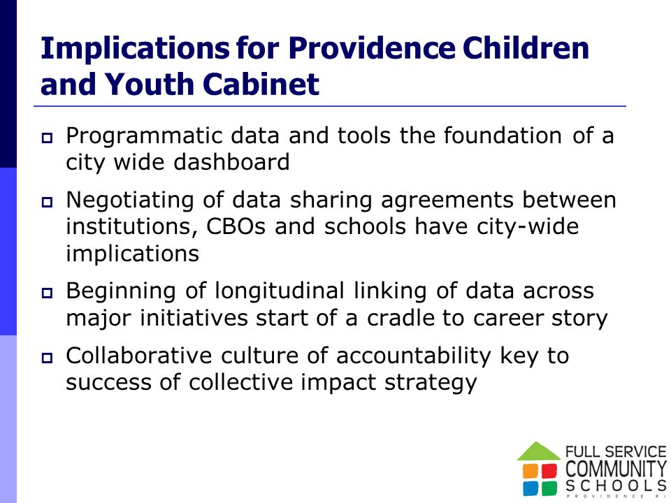 Implications for Providence Children and Youth Cabinet  Programmatic data and tools the foundation of a city wide dashboard  Negotiating of data sharing agreements between institutions, CBOs and schools have city-wide implications  Beginning of longitudinal linking of data across major initiatives start of a cradle to career story  Collaborative culture of accountability key to success of collective impact strategy