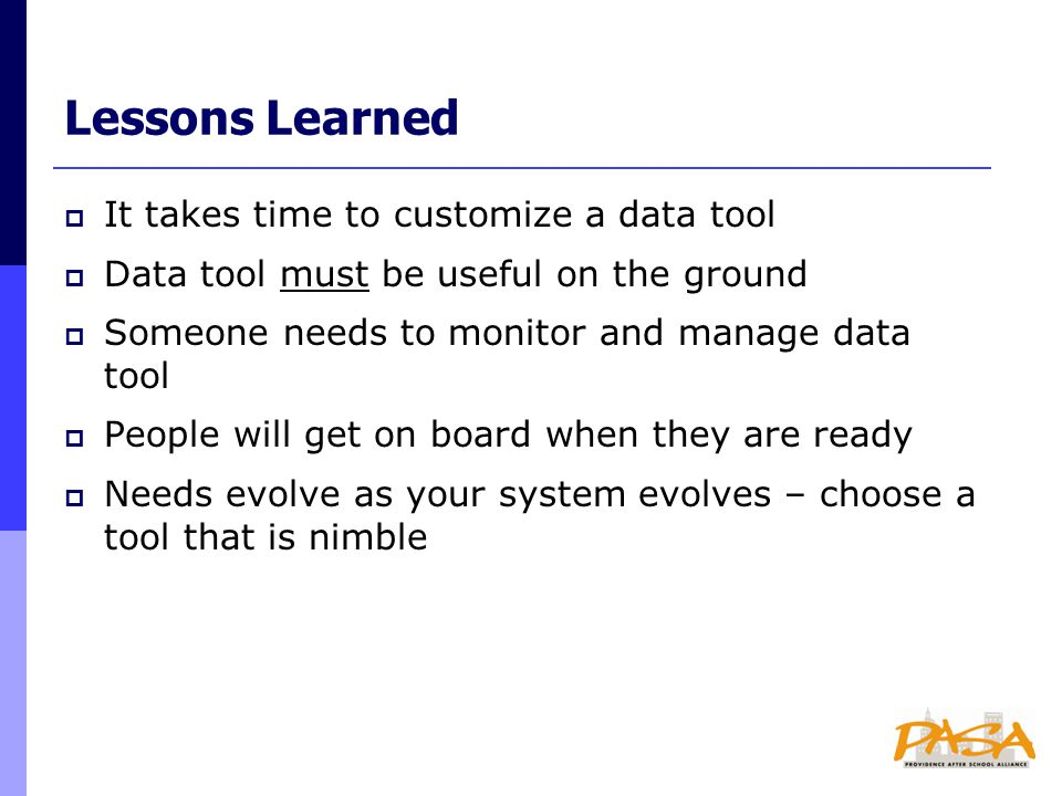 Lessons Learned  It takes time to customize a data tool  Data tool must be useful on the ground  Someone needs to monitor and manage data tool  People will get on board when they are ready  Needs evolve as your system evolves – choose a tool that is nimble