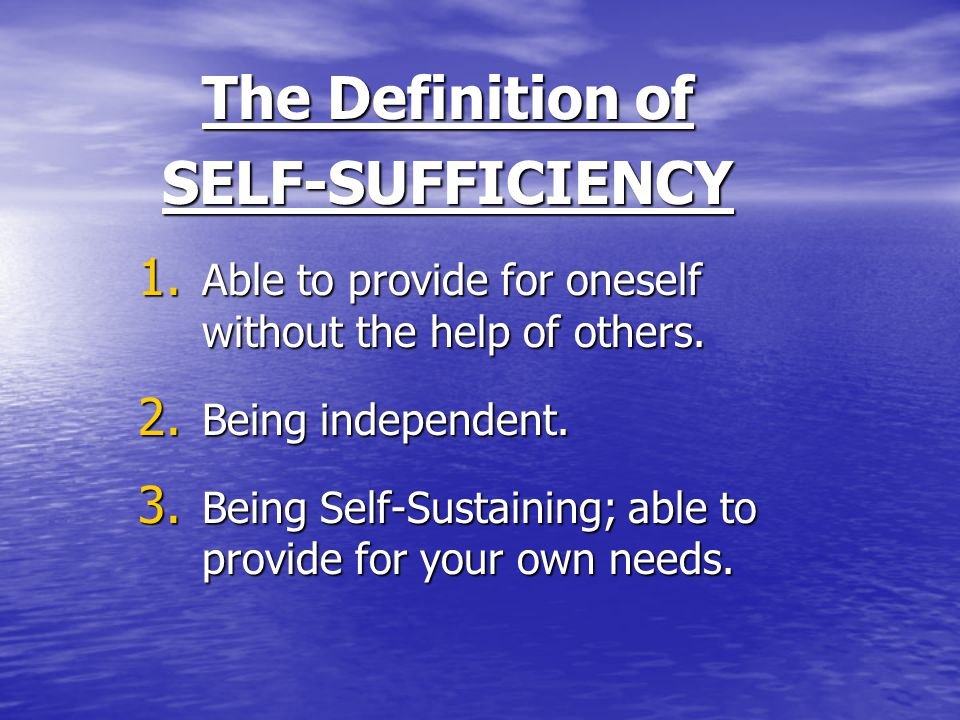 The Definition of SELF-SUFFICIENCY 1. Able to provide for oneself without the help of others.