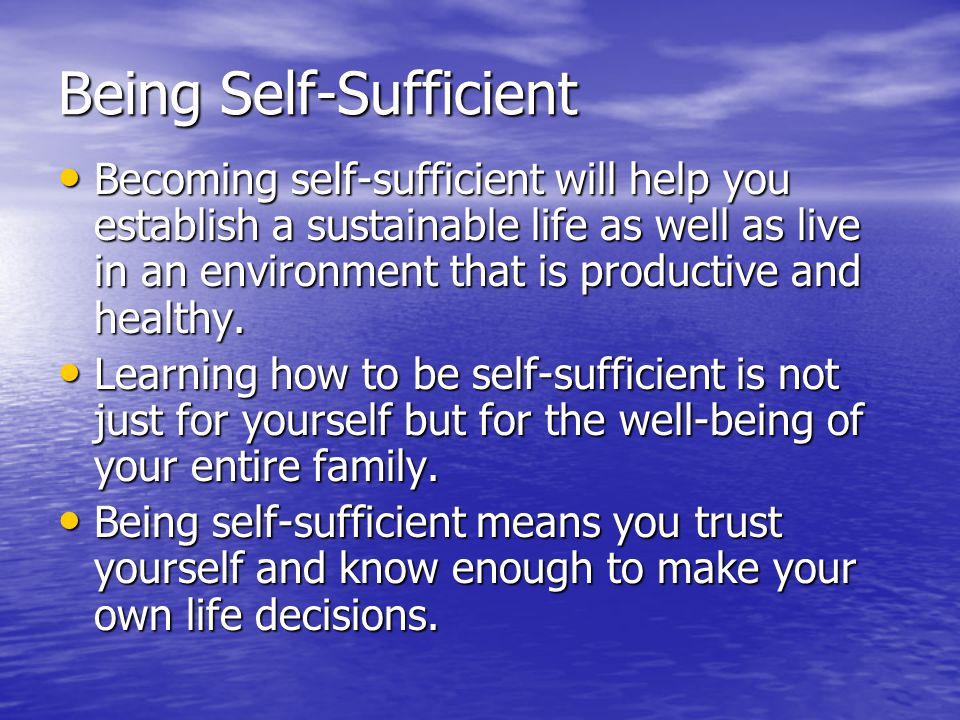 Being Self-Sufficient Becoming self-sufficient will help you establish a sustainable life as well as live in an environment that is productive and healthy.