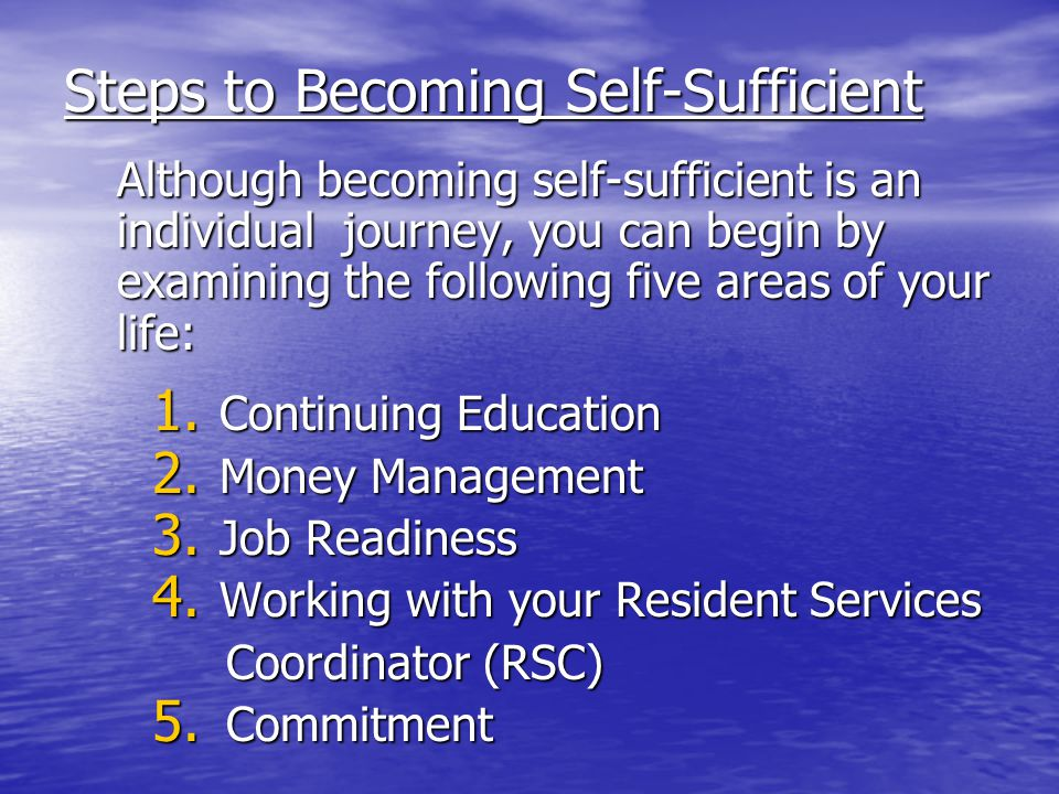 Steps to Becoming Self-Sufficient Although becoming self-sufficient is an individual journey, you can begin by examining the following five areas of your life: 1.