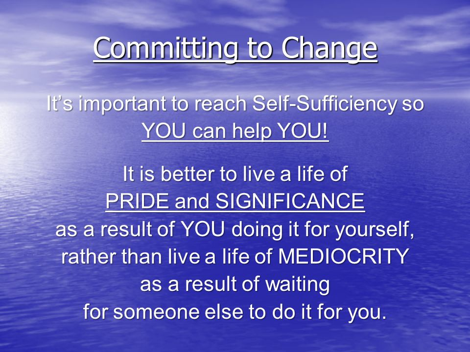 Committing to Change It's important to reach Self-Sufficiency so YOU can help YOU.