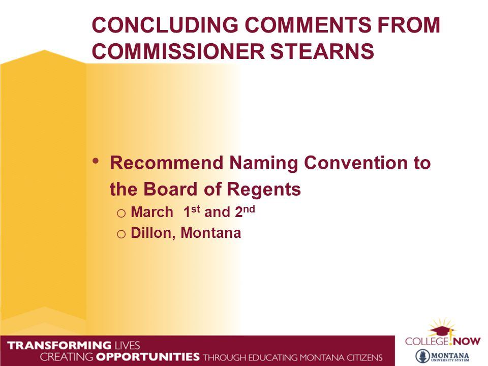 CONCLUDING COMMENTS FROM COMMISSIONER STEARNS Recommend Naming Convention to the Board of Regents o March 1 st and 2 nd o Dillon, Montana